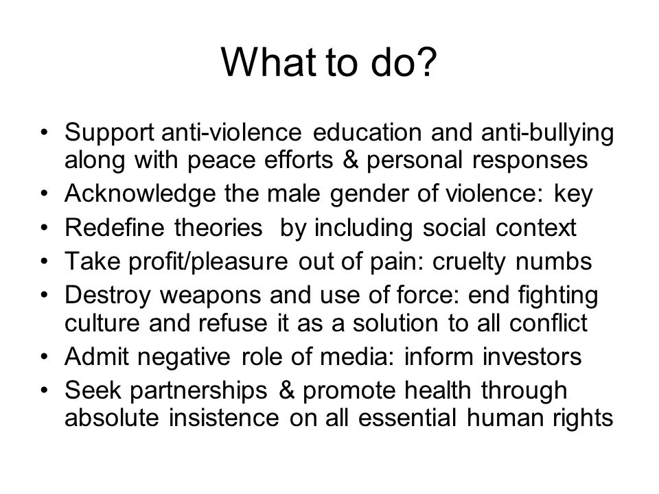 What to do Support anti-violence education and anti-bullying along with peace efforts & personal responses.