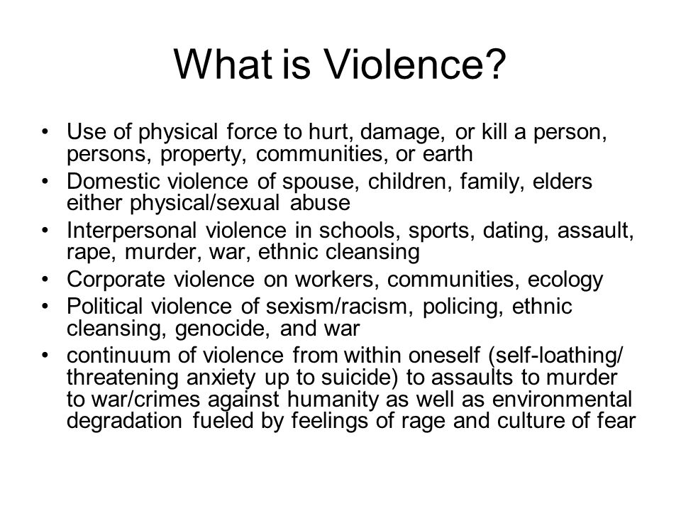 What is Violence Use of physical force to hurt, damage, or kill a person, persons, property, communities, or earth.