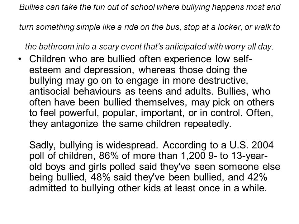Bullies can take the fun out of school where bullying happens most and turn something simple like a ride on the bus, stop at a locker, or walk to the bathroom into a scary event that s anticipated with worry all day.