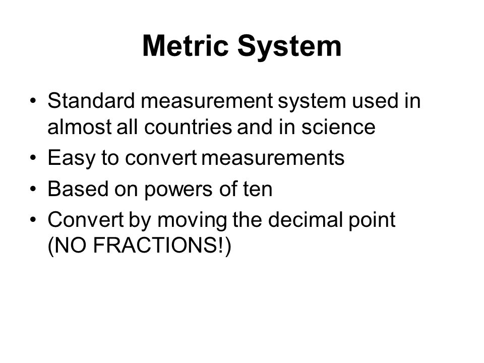 Metric System Standard measurement system used in almost all countries and in science. Easy to convert measurements.