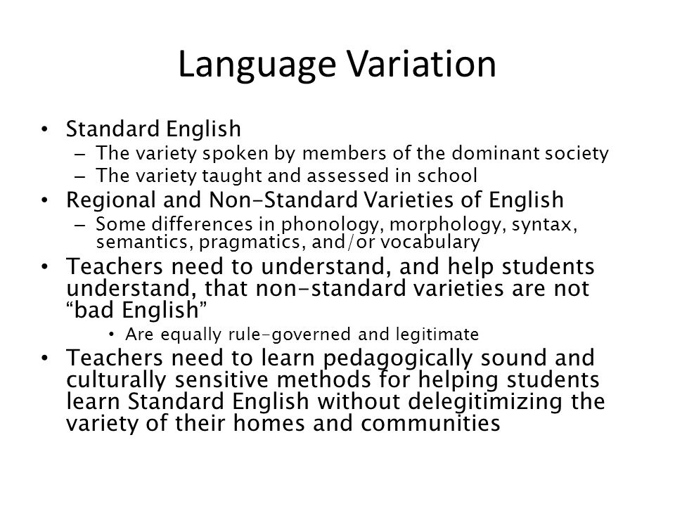 Language Variation Standard English. The variety spoken by members of the dominant society. The variety taught and assessed in school.