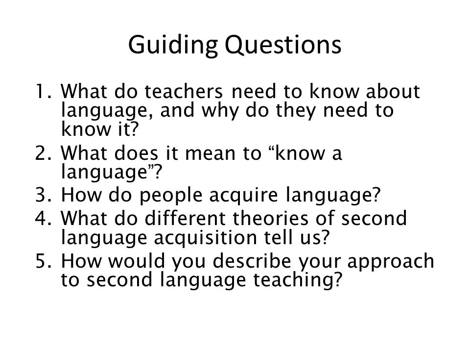 Guiding Questions What do teachers need to know about language, and why do they need to know it What does it mean to know a language
