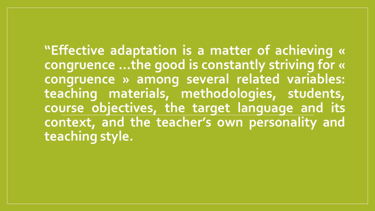 Effective adaptation is a matter of achieving « congruence …the good is constantly striving for « congruence » among several related variables: teaching materials, methodologies, students, course objectives, the target language and its context, and the teacher's own personality and teaching style.