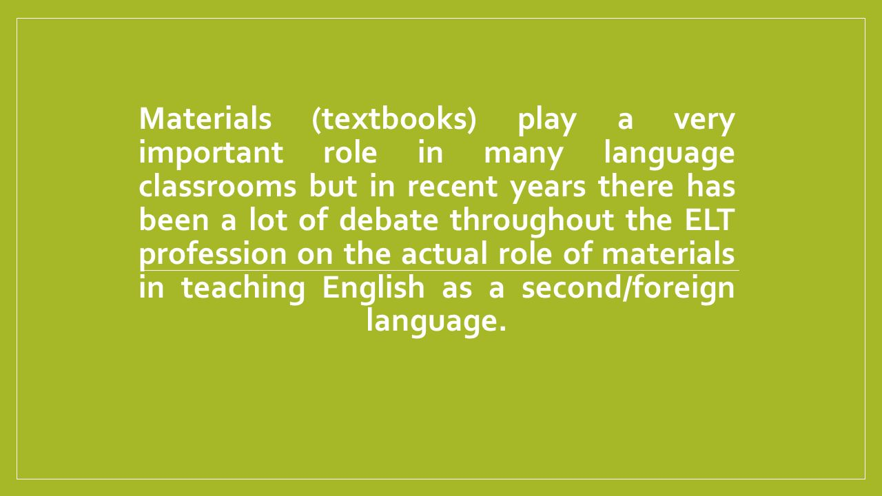 Materials (textbooks) play a very important role in many language classrooms but in recent years there has been a lot of debate throughout the ELT profession on the actual role of materials in teaching English as a second/foreign language.