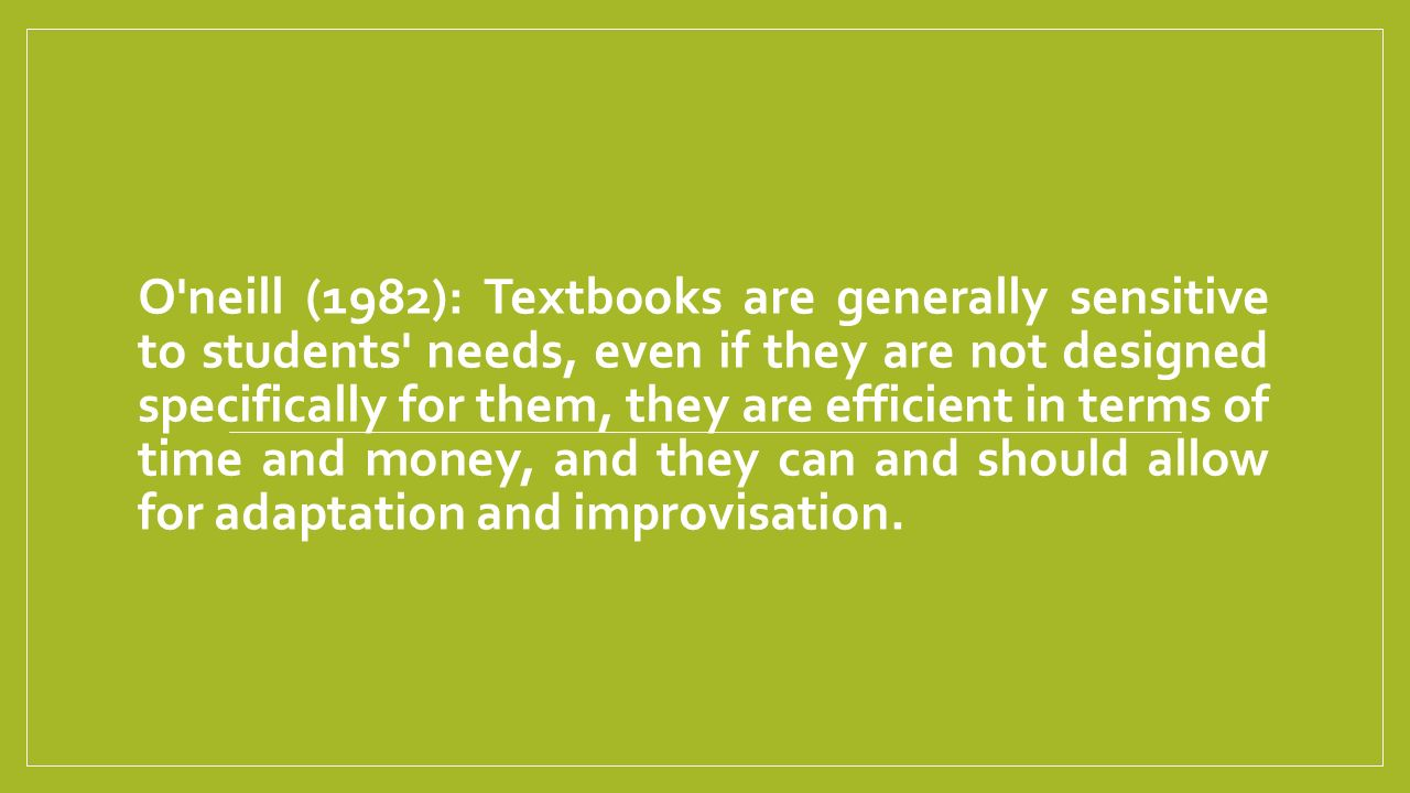 O neill (1982): Textbooks are generally sensitive to students needs, even if they are not designed specifically for them, they are efficient in terms of time and money, and they can and should allow for adaptation and improvisation.