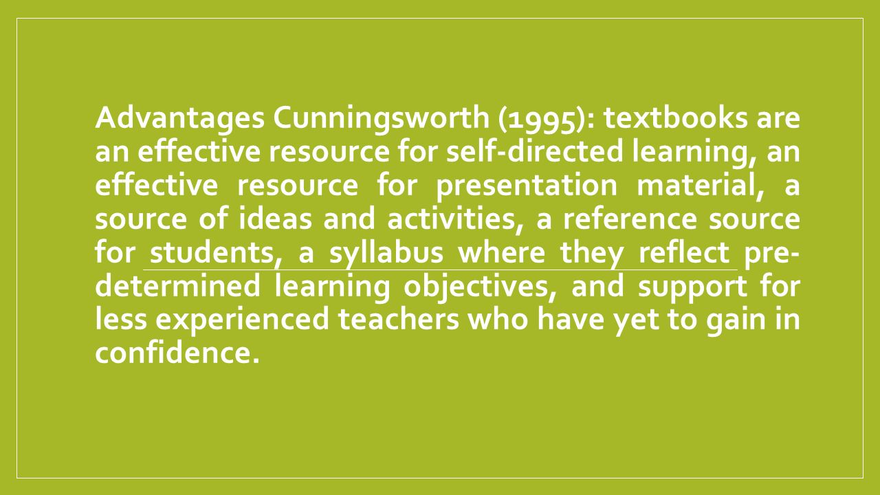Advantages Cunningsworth (1995): textbooks are an effective resource for self-directed learning, an effective resource for presentation material, a source of ideas and activities, a reference source for students, a syllabus where they reflect pre-determined learning objectives, and support for less experienced teachers who have yet to gain in confidence.