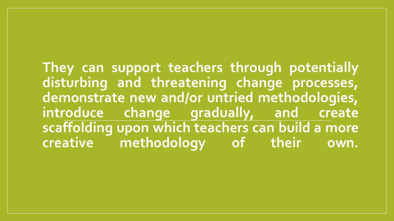 They can support teachers through potentially disturbing and threatening change processes, demonstrate new and/or untried methodologies, introduce change gradually, and create scaffolding upon which teachers can build a more creative methodology of their own.