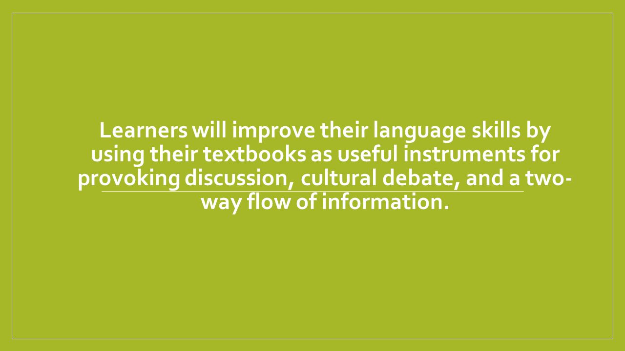 Learners will improve their language skills by using their textbooks as useful instruments for provoking discussion, cultural debate, and a two-way flow of information.