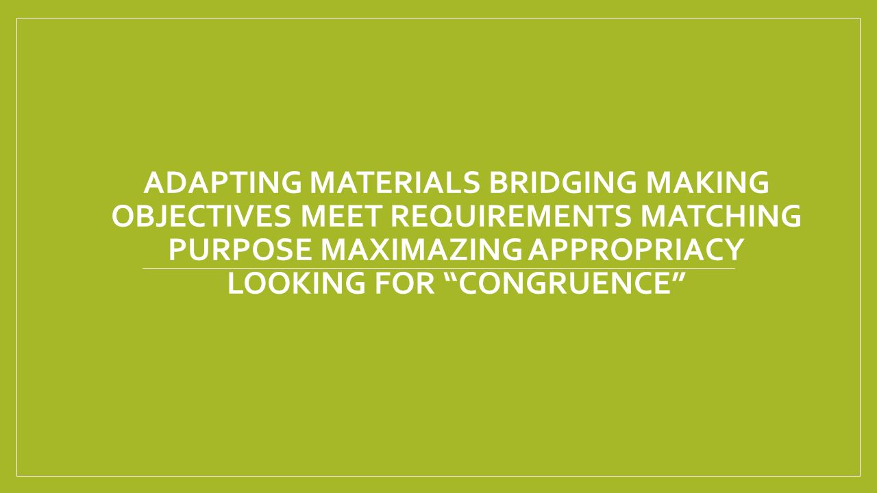 ADAPTING MATERIALS BRIDGING MAKING OBJECTIVES MEET REQUIREMENTS MATCHING PURPOSE MAXIMAZING APPROPRIACY LOOKING FOR CONGRUENCE