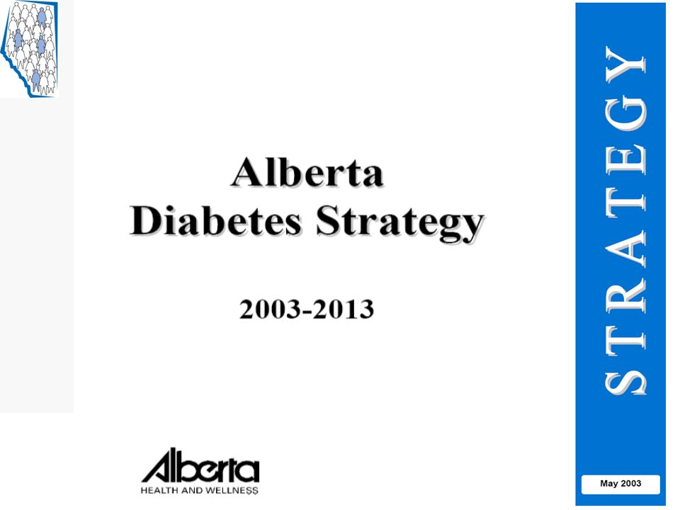 Recognizing the growing burden of diabetes, Alberta Health and Wellness, like other provinces, developed plans to deal with it – the Alberta Diabetes Strategy was released in 2003, and has guided policies and programs for the province focused on diabetes.