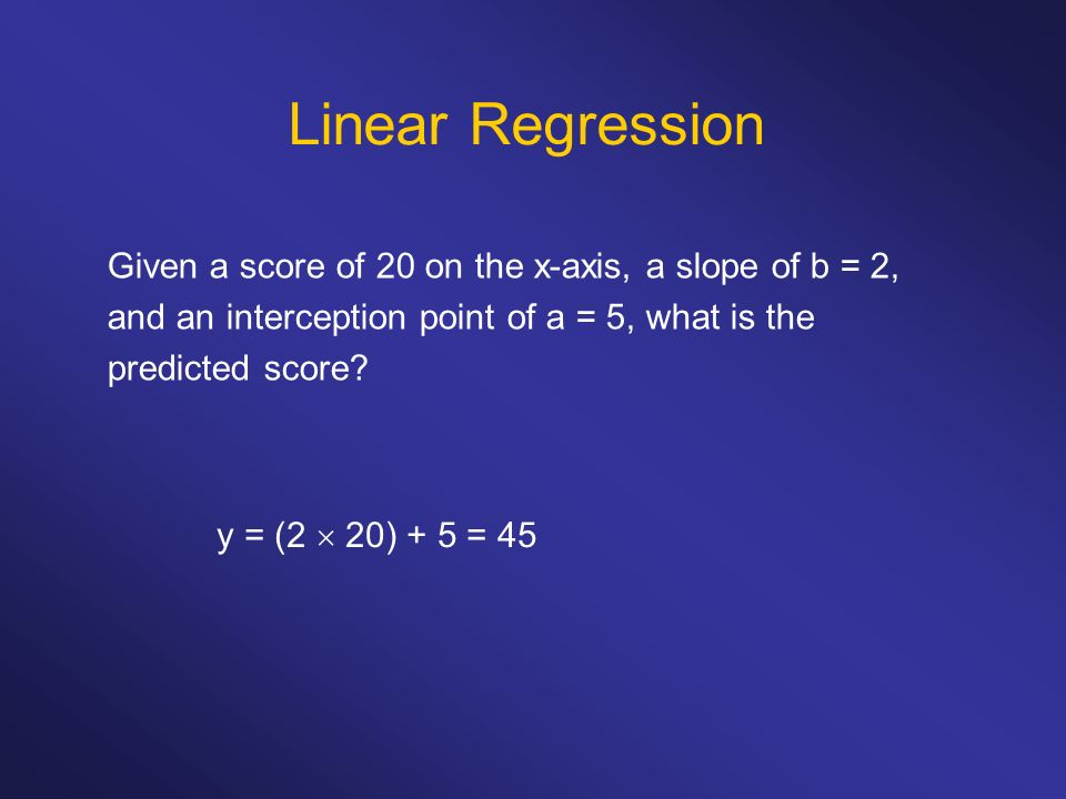 Linear Regression Given a score of 20 on the x-axis, a slope of b = 2, and an interception point of a = 5, what is the predicted score