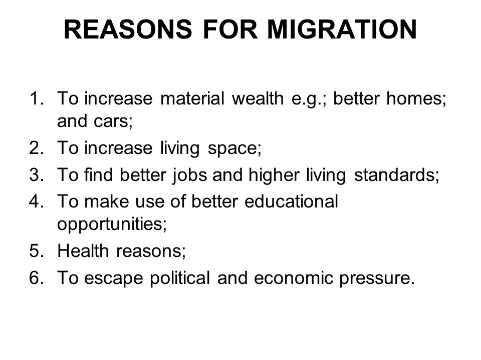 REASONS FOR MIGRATION To increase material wealth e.g.; better homes; and cars; To increase living space;