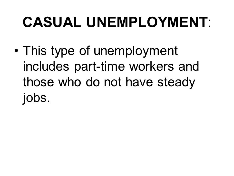 CASUAL UNEMPLOYMENT: This type of unemployment includes part-time workers and those who do not have steady jobs.