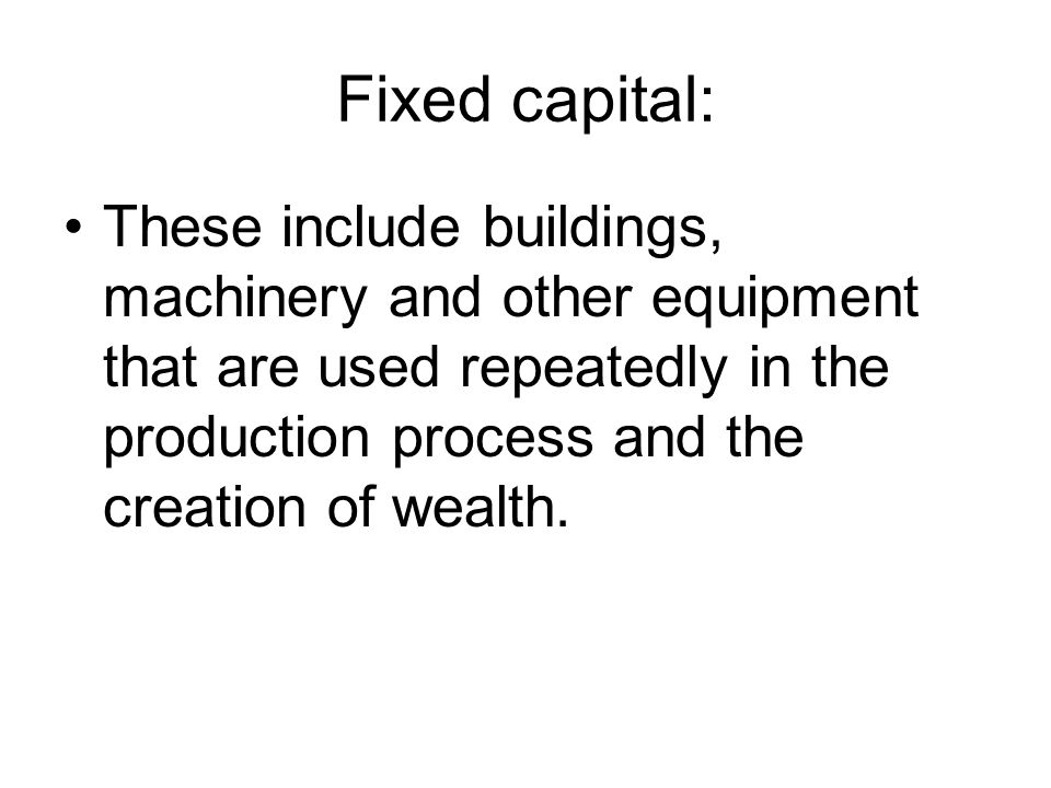 Fixed capital: These include buildings, machinery and other equipment that are used repeatedly in the production process and the creation of wealth.