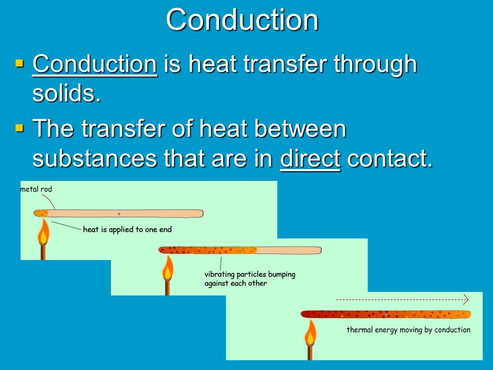 Conduction Conduction is heat transfer through solids.