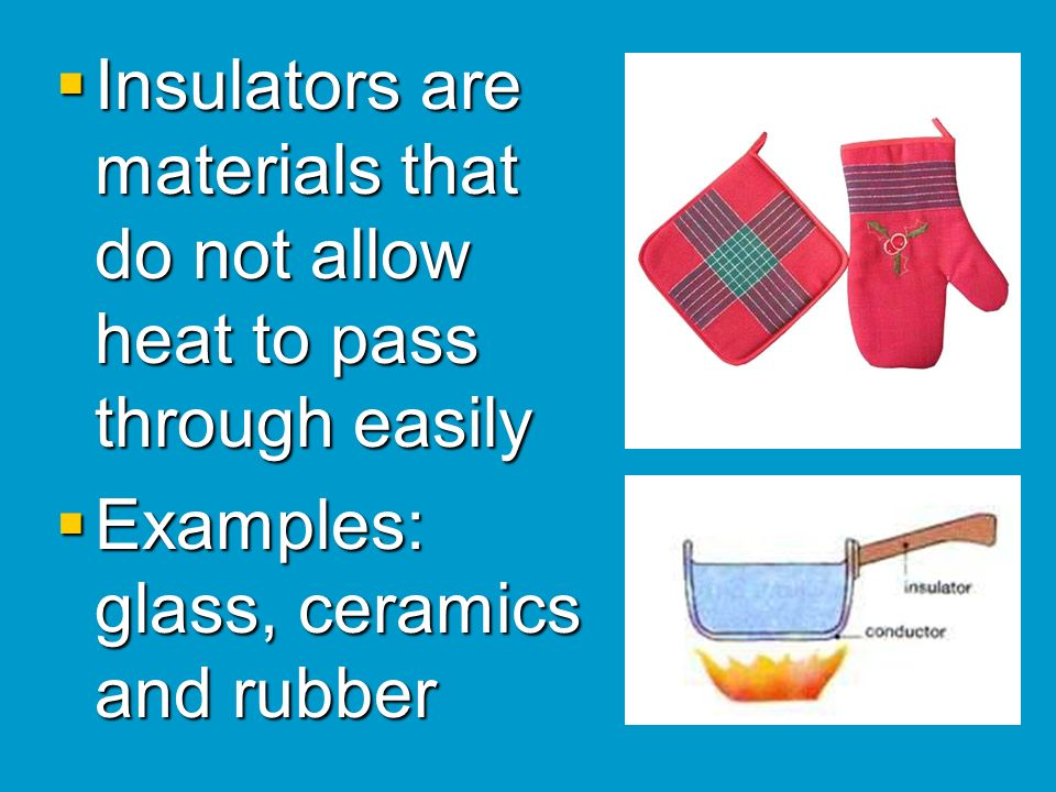 Insulators are materials that do not allow heat to pass through easily