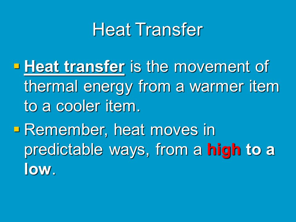 Heat Transfer Heat transfer is the movement of thermal energy from a warmer item to a cooler item.