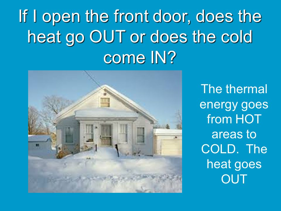 The thermal energy goes from HOT areas to COLD. The heat goes OUT