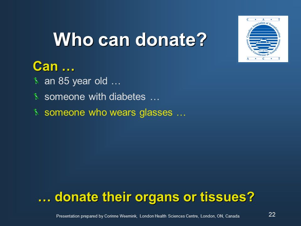 Who can donate Can … … donate their organs or tissues