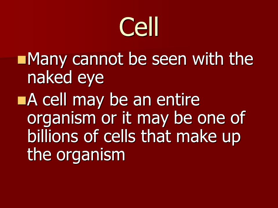Cell Many cannot be seen with the naked eye
