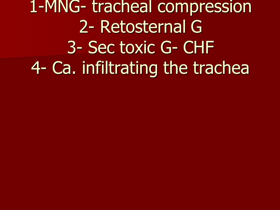 SOB in Goiter 1-MNG- tracheal compression 2- Retosternal G 3- Sec toxic G- CHF 4- Ca.