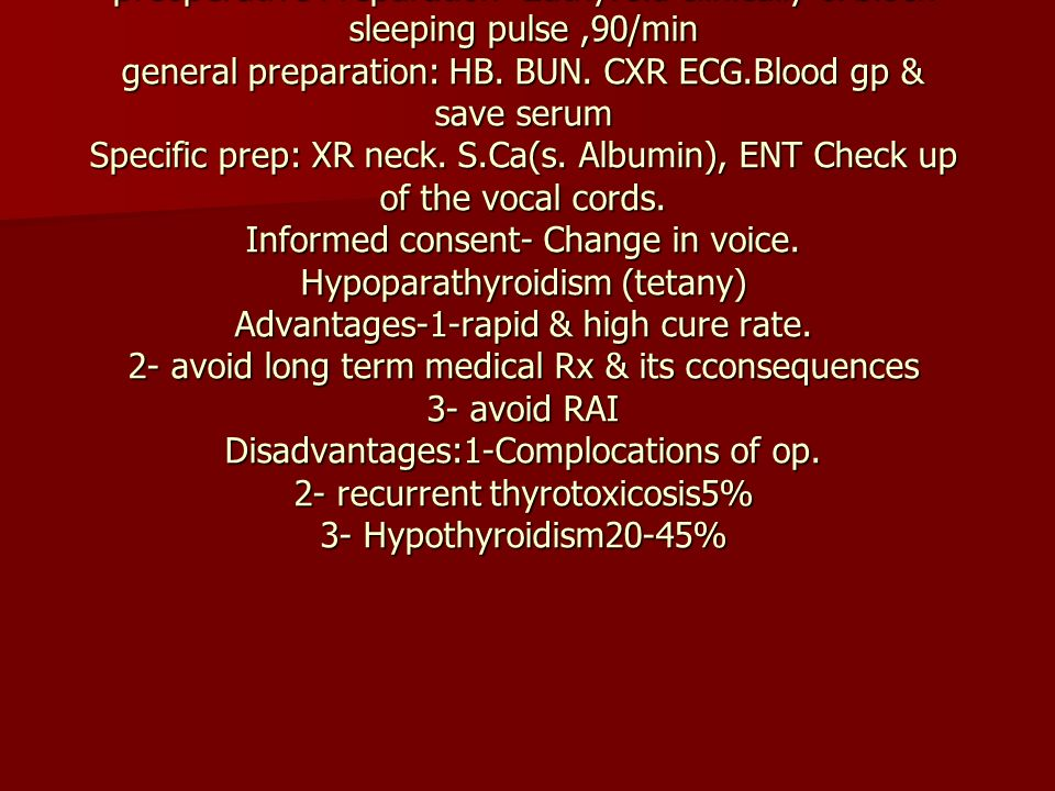 Surgery indications 1- failure of medical Rx 2-toxic adenoma 3-Toxic MNG preoperative Preparation- Euthyroid clinically & bioch sleeping pulse ,90/min general preparation: HB.