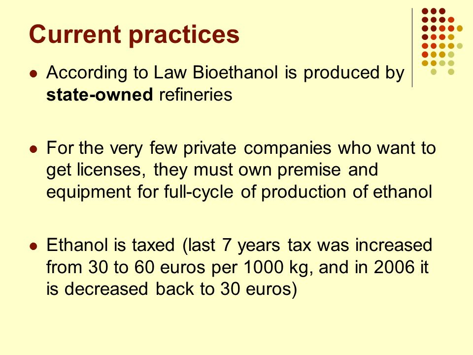 Current practices According to Law Bioethanol is produced by state-owned refineries.