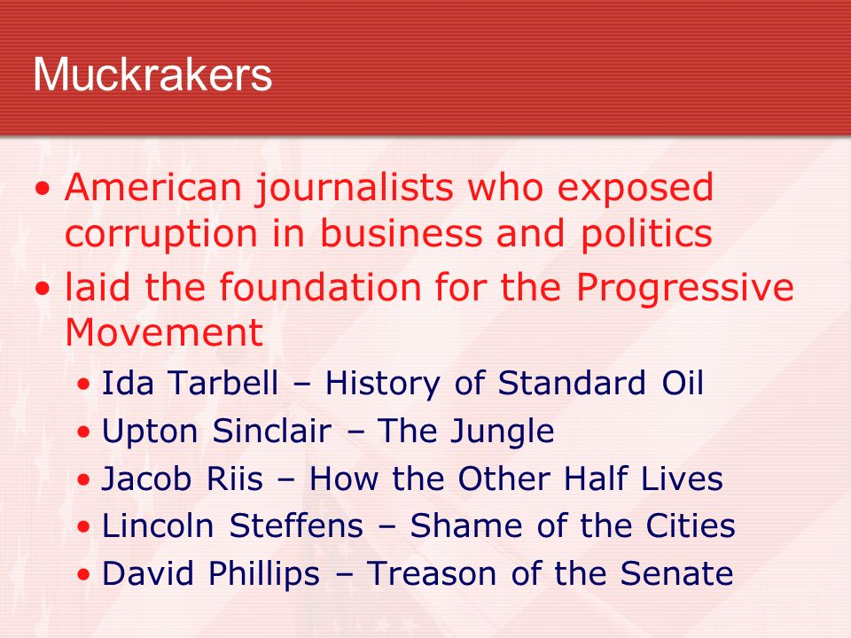 muckrakers in us politics and journalism Theodore roosevelt coined the phrase muckrakers to describe journalists who  exposed  and corruption in america between 1902 and the start of world war i   public domain/ library of congress prints and photographs.