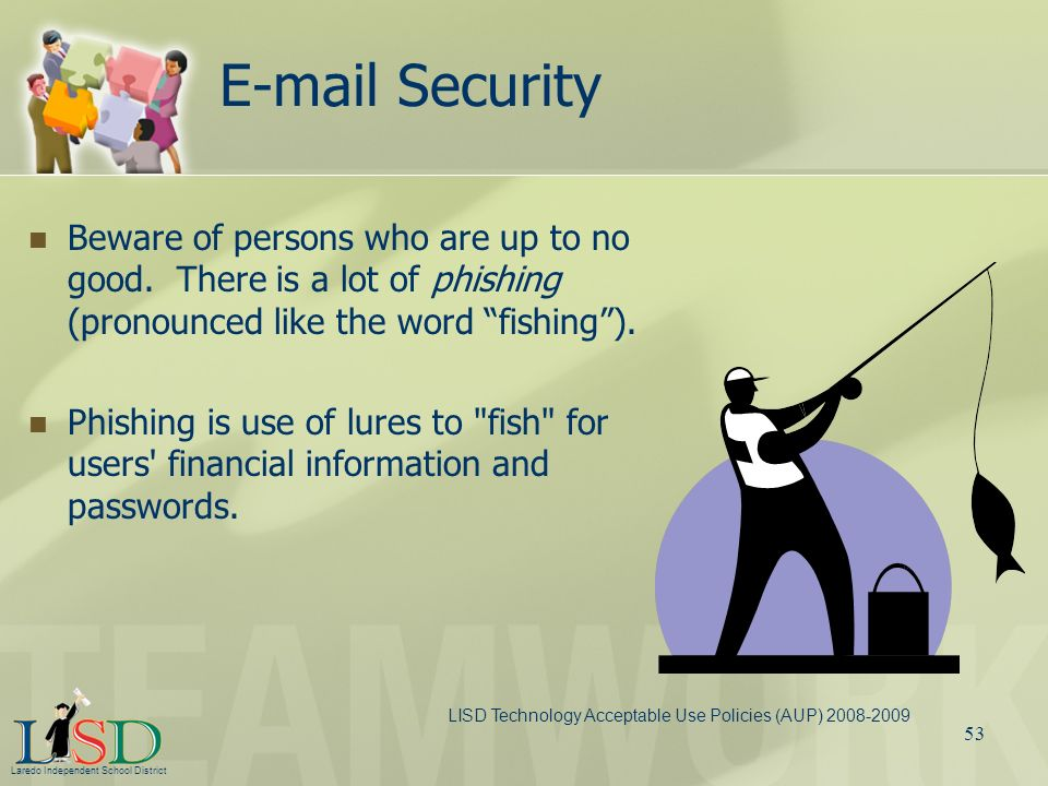 E-mail Security Beware of persons who are up to no good. There is a lot of phishing (pronounced like the word fishing ).