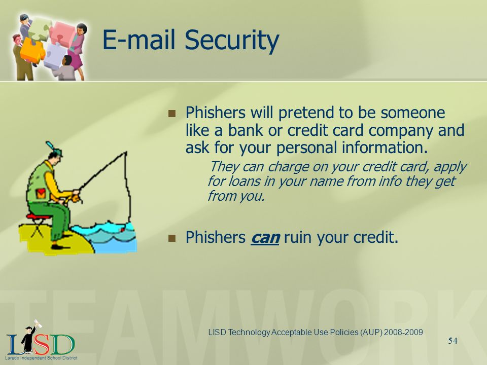 E-mail Security Phishers will pretend to be someone like a bank or credit card company and ask for your personal information.