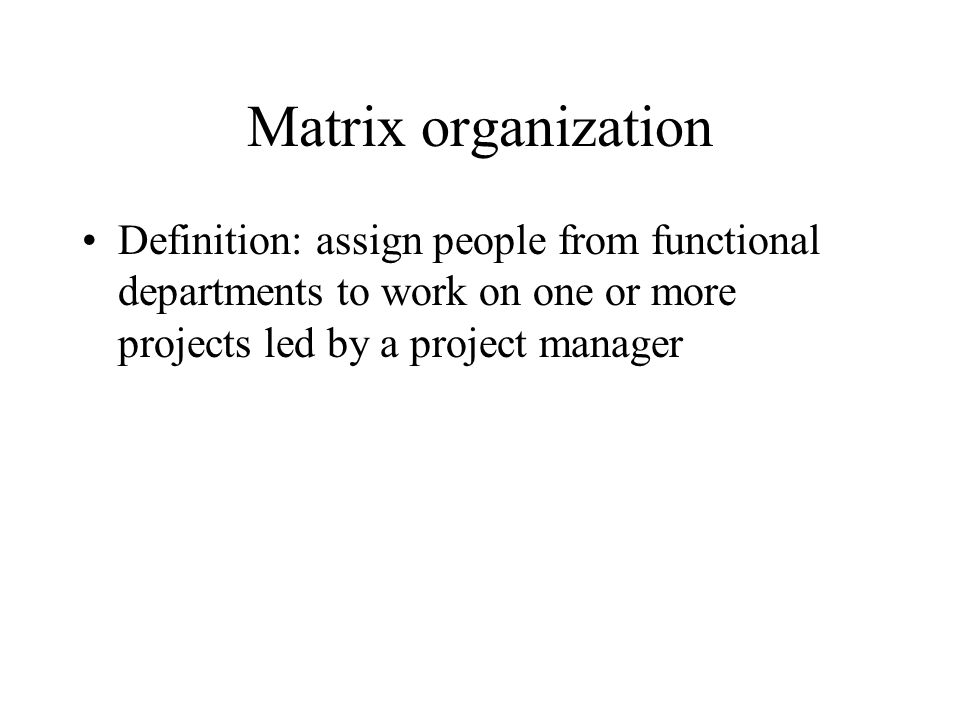 Matrix organization Definition: assign people from functional departments to work on one or more projects led by a project manager.