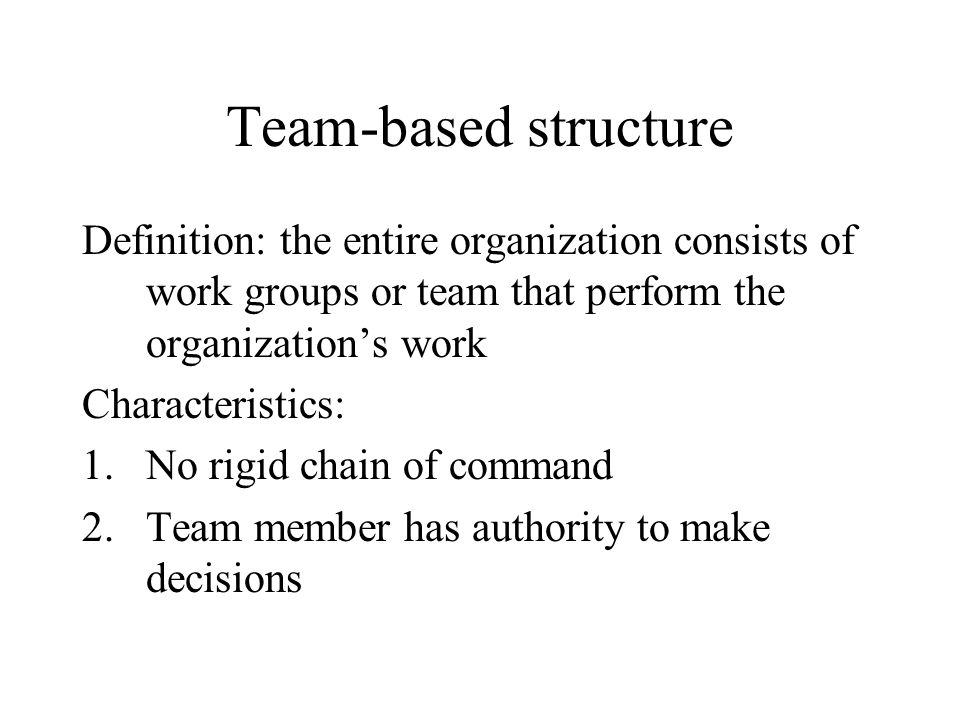 Team-based structure Definition: the entire organization consists of work groups or team that perform the organization's work.