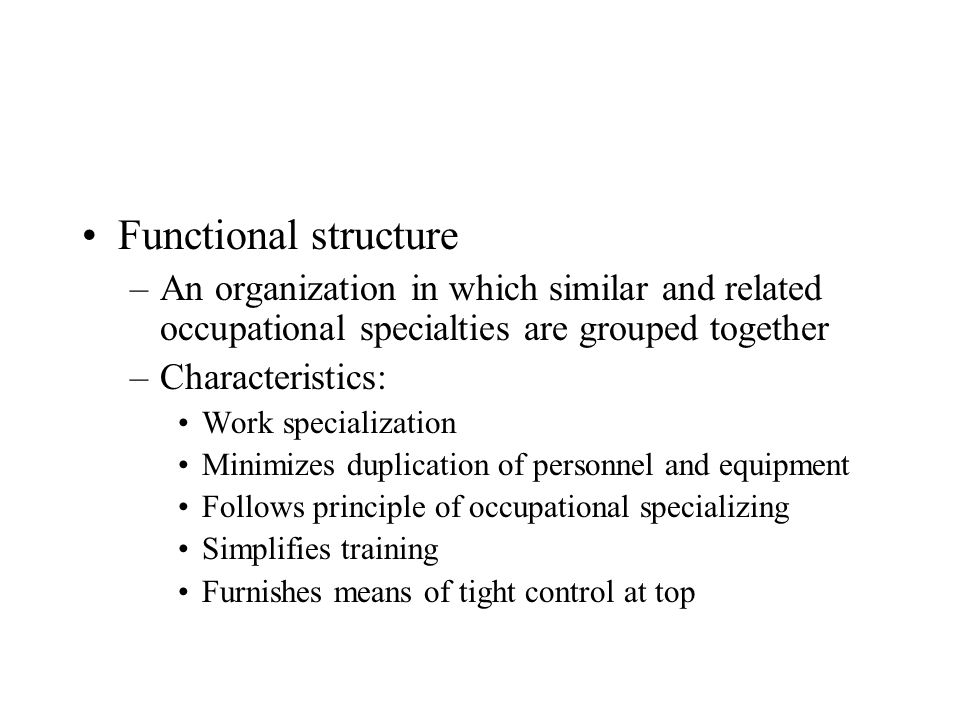 Functional structure An organization in which similar and related occupational specialties are grouped together.