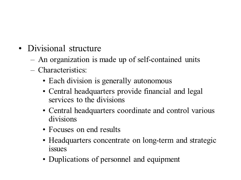 Divisional structure An organization is made up of self-contained units. Characteristics: Each division is generally autonomous.