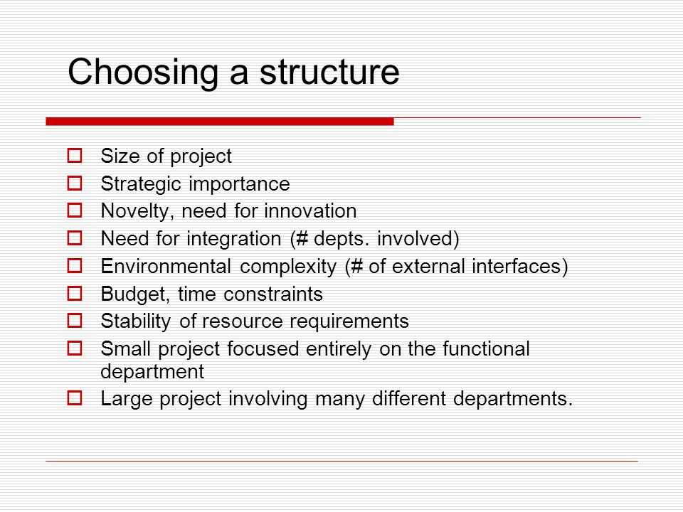 Choosing a structure Size of project Strategic importance