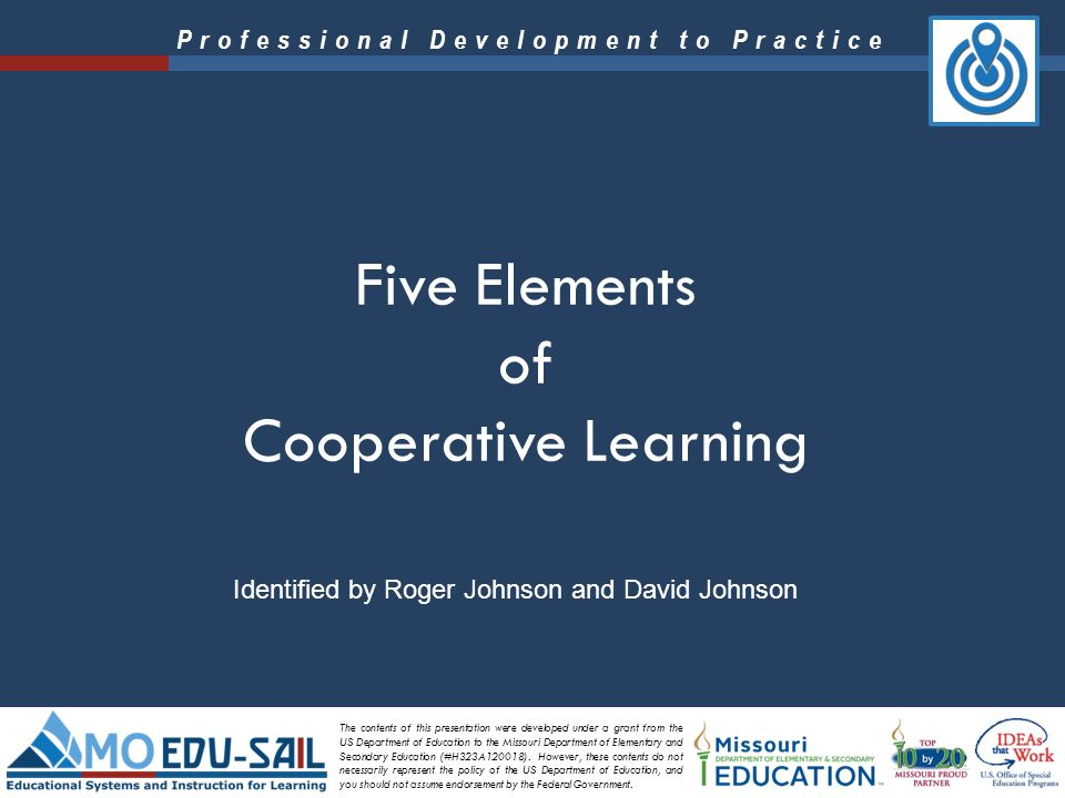 an overview of the five components of cooperative learning The cooperative learning lesson is at the heart of the johnson model: to quote the johnsons, cooperative learning groups have five essential elements (positive interdependence, individual accountability, face-to-face promotive interaction, social skills, and processing) built carefully into every lesson to teach the students to learn well .