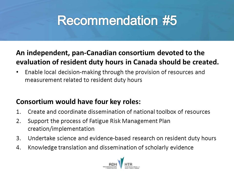 Recommendation #5 An independent, pan-Canadian consortium devoted to the evaluation of resident duty hours in Canada should be created.