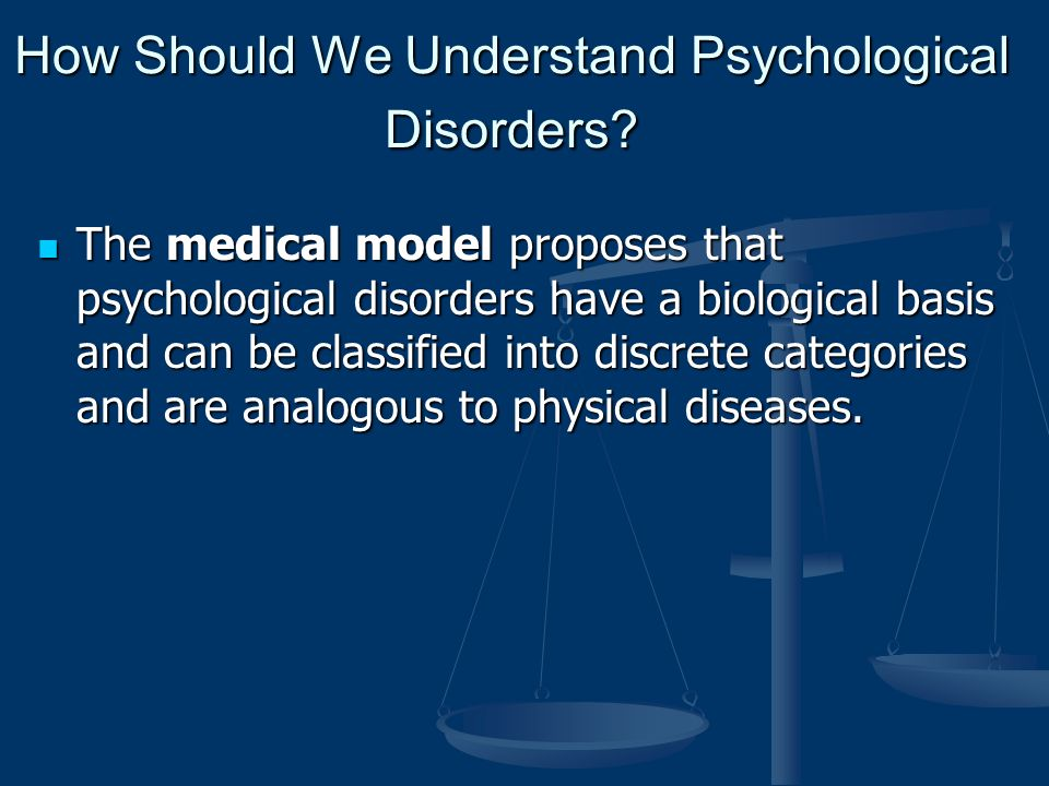medical model to treat psychological disorders As an outcome of the dominance of the medical model and also of efforts to reduce stigma about mental illness, an idea has taken hold that mental illness is just like any other physical illness the message which often gets communicated is that mental illness is a biologically based brain disorder.
