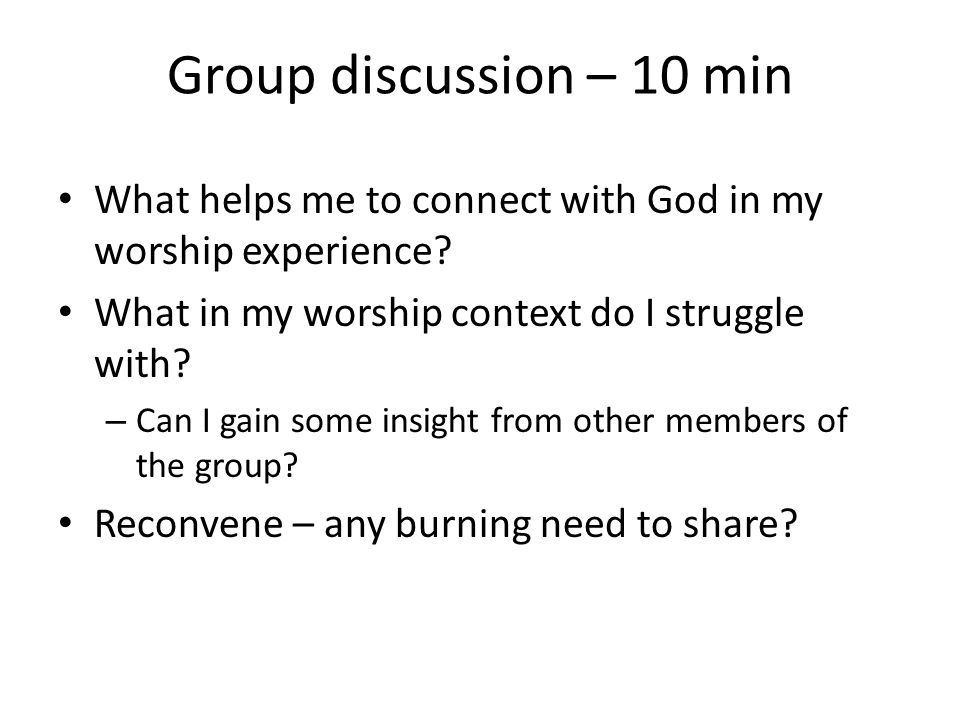 Group discussion – 10 min What helps me to connect with God in my worship experience What in my worship context do I struggle with