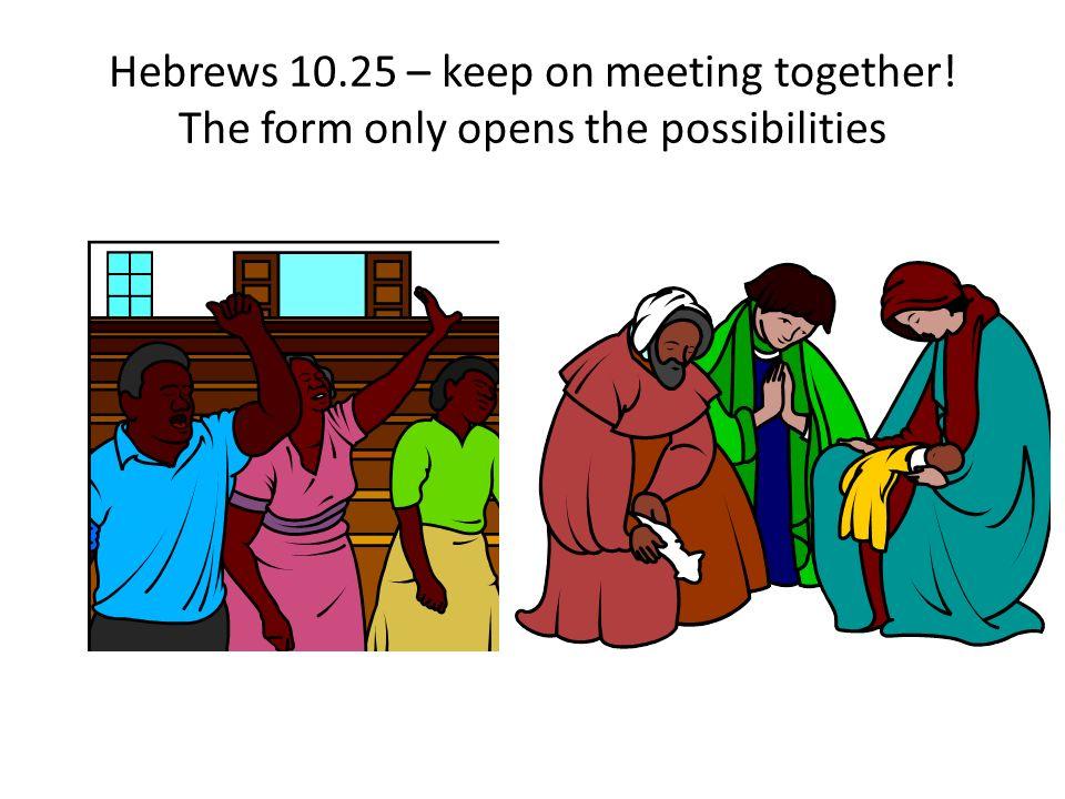 Hebrews 10. 25 – keep on meeting together