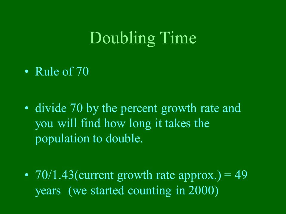 Doubling Time Rule of 70. divide 70 by the percent growth rate and you will find how long it takes the population to double.