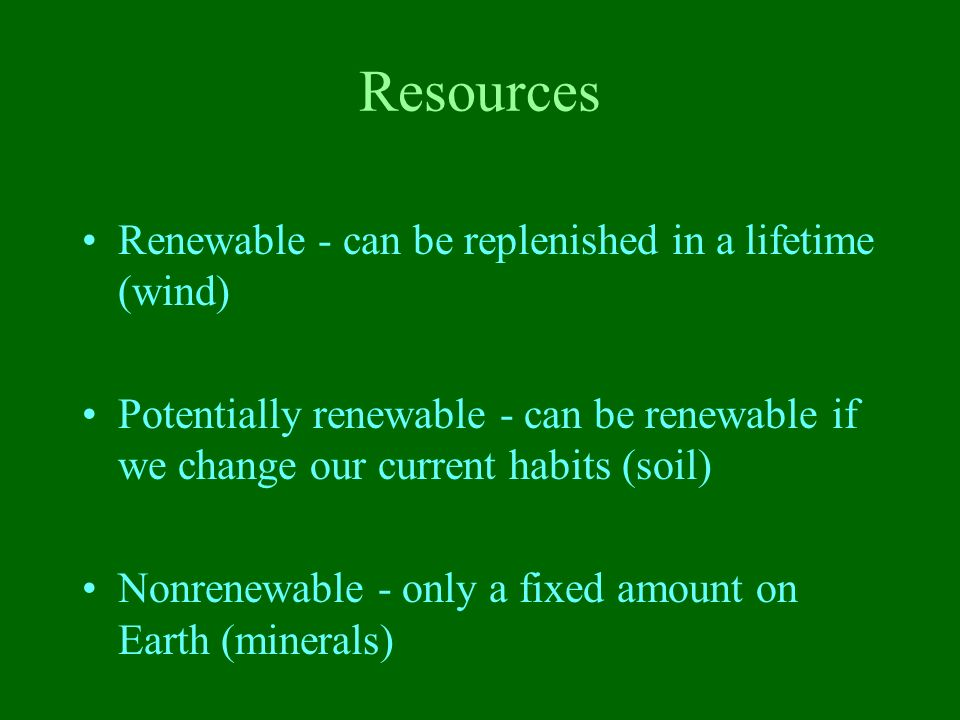 Resources Renewable - can be replenished in a lifetime (wind)