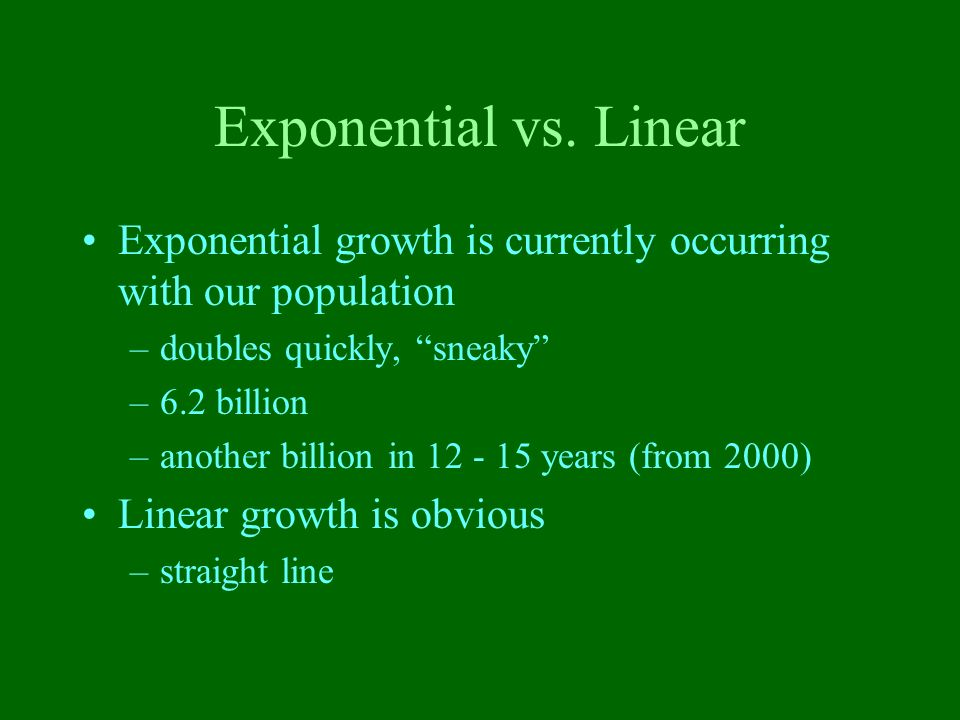 Exponential vs. Linear Exponential growth is currently occurring with our population. doubles quickly, sneaky