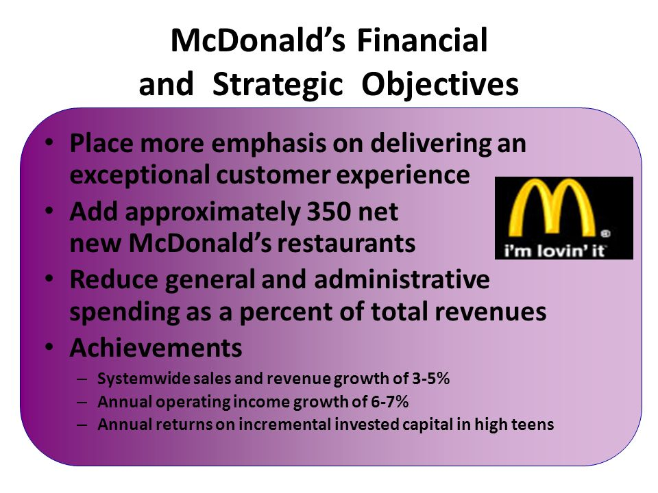 mcdonald 39 s financial objectives Business model the power of our franchisees, suppliers and employees working together toward a common goal is what makes mcdonald's the world's leading quick-service restaurant brand franchisees bring the spirit of entrepreneurship and commitment to communities suppliers are dedicated to highest levels of.
