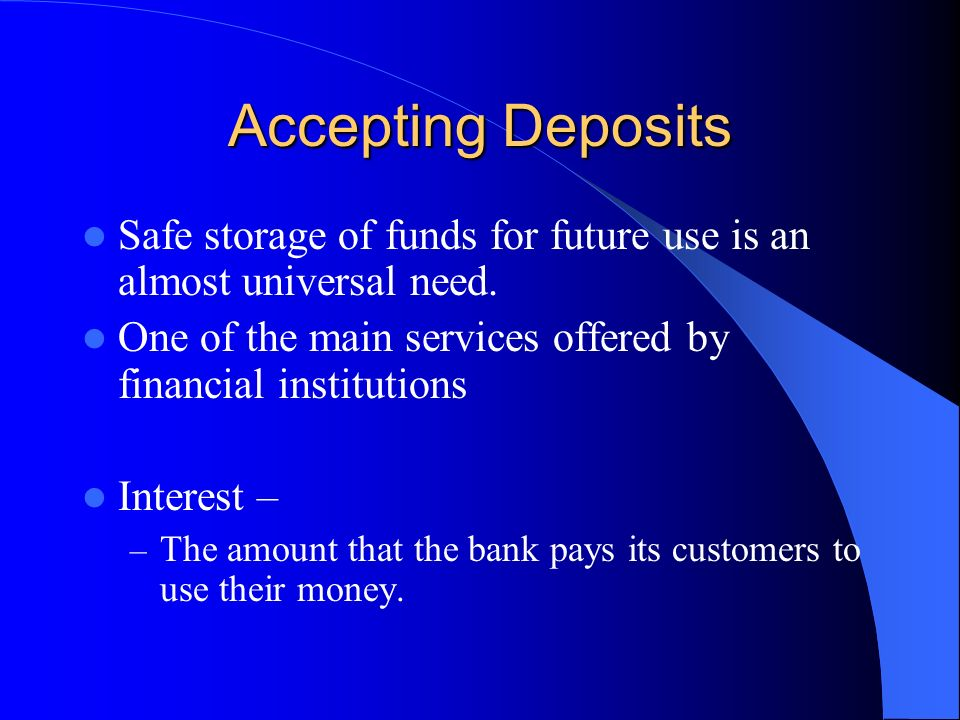 Accepting Deposits Safe storage of funds for future use is an almost universal need. One of the main services offered by financial institutions.