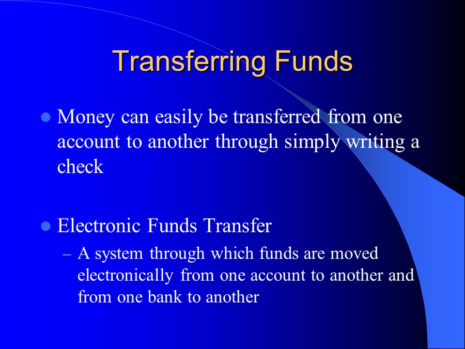 Transferring Funds Money can easily be transferred from one account to another through simply writing a check.