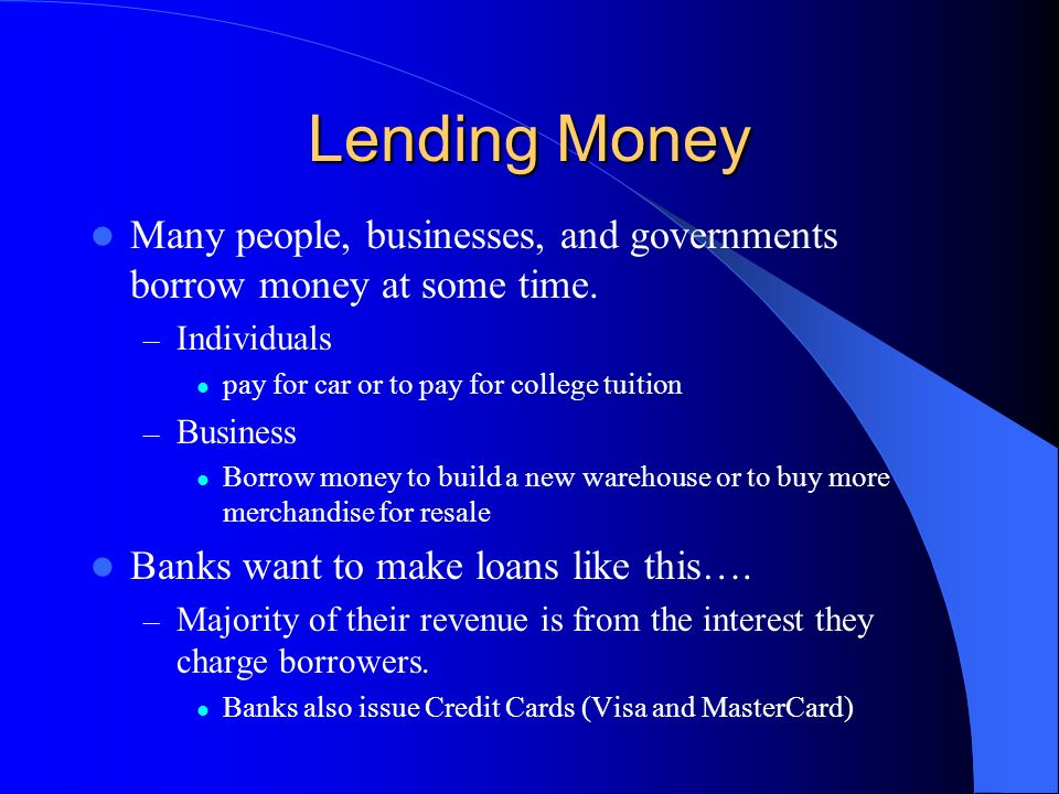 Lending Money Many people, businesses, and governments borrow money at some time. Individuals. pay for car or to pay for college tuition.