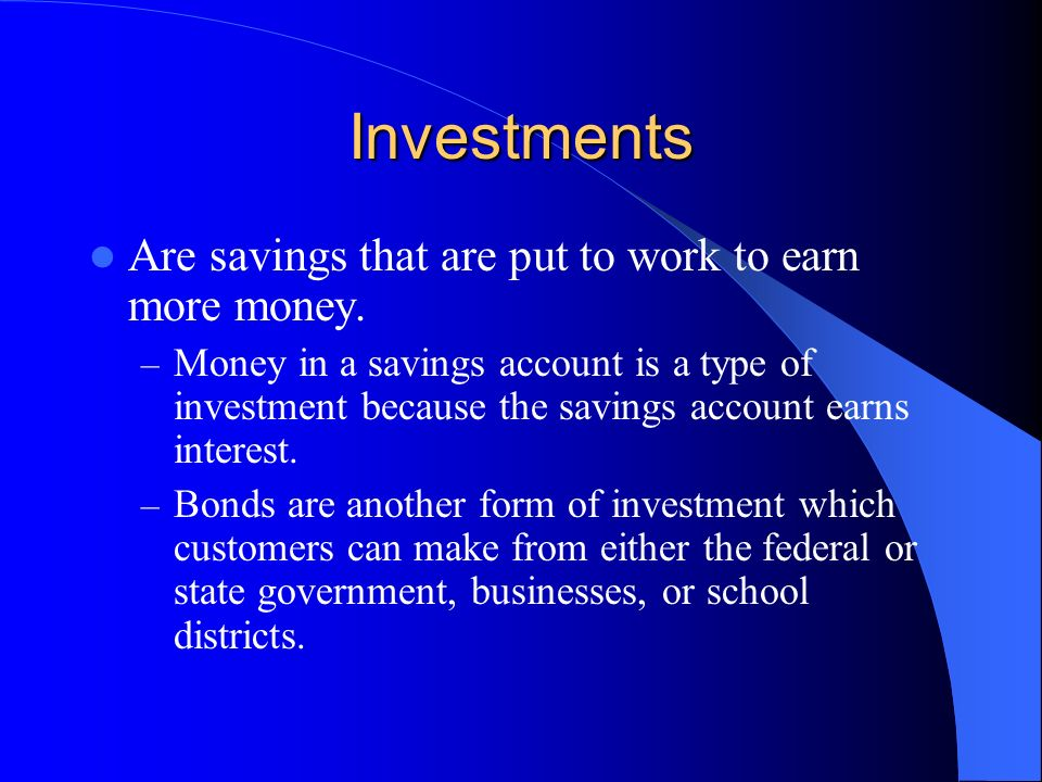 Investments Are savings that are put to work to earn more money.