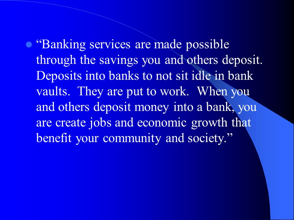 Banking services are made possible through the savings you and others deposit.