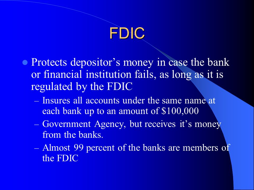 FDIC Protects depositor's money in case the bank or financial institution fails, as long as it is regulated by the FDIC.